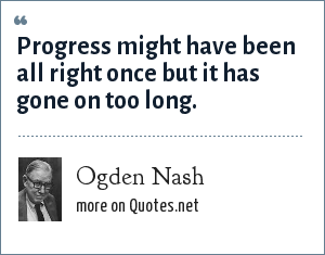 Ogden Nash: Progress might have been all right once but it has gone on too long.