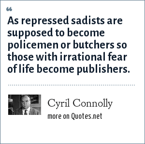Cyril Connolly: As repressed sadists are supposed to become policemen or butchers so those with irrational fear of life become publishers.