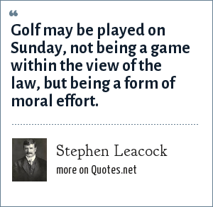 Stephen Leacock: Golf may be played on Sunday, not being a game within the view of the law, but being a form of moral effort.