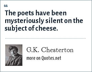 G.K. Chesterton: The poets have been mysteriously silent on the subject of cheese.