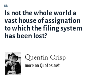 Quentin Crisp: Is not the whole world a vast house of assignation to which the filing system has been lost?