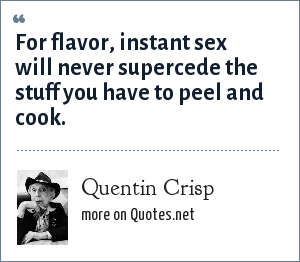 Quentin Crisp: For flavor, instant sex will never supercede the stuff you have to peel and cook.