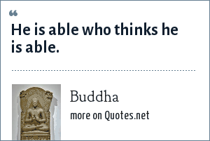 Buddha: He is able who thinks he is able.