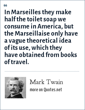 Mark Twain: In Marseilles they make half the toilet soap we consume in America, but the Marseillaise only have a vague theoretical idea of its use, which they have obtained from books of travel.