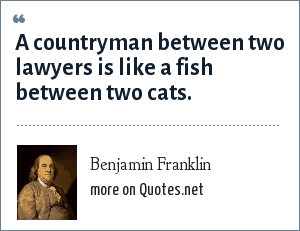 Benjamin Franklin: A countryman between two lawyers is like a fish between two cats.