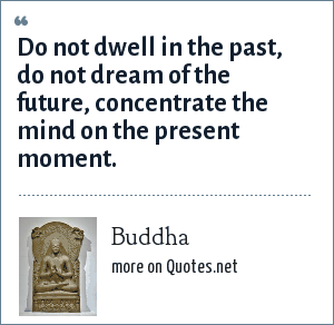 Buddha: Do not dwell in the past, do not dream of the future, concentrate the mind on the present moment.