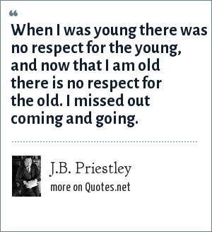 J.B. Priestley: When I was young there was no respect for the young, and now that I am old there is no respect for the old. I missed out coming and going.