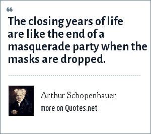 Arthur Schopenhauer: The closing years of life are like the end of a masquerade party when the masks are dropped.