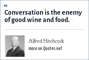 Alfred Hitchcock: Conversation is the enemy of good wine and food.