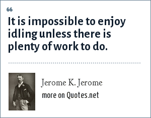 Jerome K. Jerome: It is impossible to enjoy idling unless there is plenty of work to do.