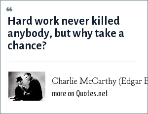 Charlie McCarthy (Edgar Bergen): Hard work never killed anybody, but why take a chance?