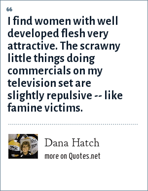 Dana Hatch: I find women with well developed flesh very attractive. The scrawny little things doing commercials on my television set are slightly repulsive -- like famine victims.