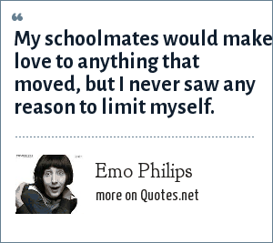 Emo Philips: My schoolmates would make love to anything that moved, but I never saw any reason to limit myself.
