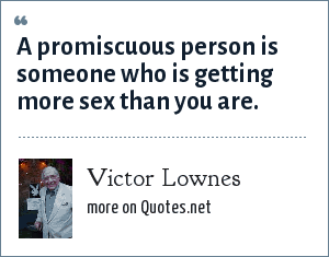 Victor Lownes: A promiscuous person is someone who is getting more sex than you are.