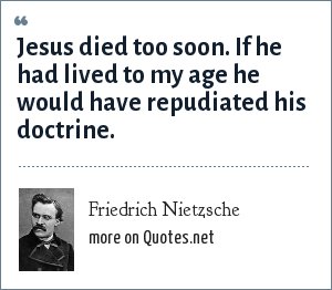 Friedrich Nietzsche: Jesus died too soon. If he had lived to my age he would have repudiated his doctrine.