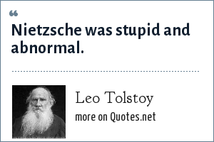 Leo Tolstoy: Nietzsche was stupid and abnormal.