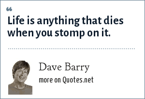 Dave Barry: Life is anything that dies when you stomp on it.