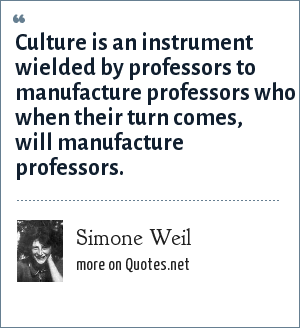 Simone Weil: Culture is an instrument wielded by professors to manufacture professors who when their turn comes, will manufacture professors.