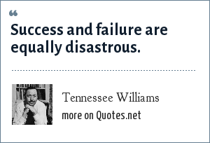 Tennessee Williams: Success and failure are equally disastrous.
