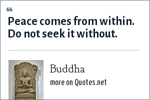 Buddha: Peace comes from within. Do not seek it without.