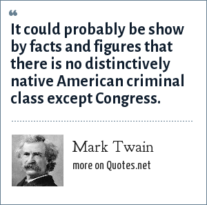 Mark Twain: It could probably be show by facts and figures that there is no distinctively native American criminal class except Congress.
