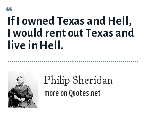 Philip Sheridan: If I owned Texas and Hell, I would rent out Texas and live in Hell.