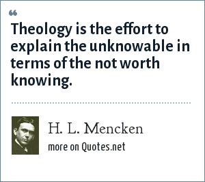 H. L. Mencken: Theology is the effort to explain the unknowable in terms of the not worth knowing.