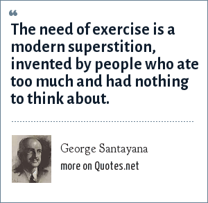 George Santayana: The need of exercise is a modern superstition, invented by people who ate too much and had nothing to think about.