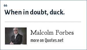 Malcolm Forbes: When in doubt, duck.