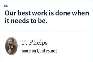 F. Phelps: Our best work is done when it needs to be.