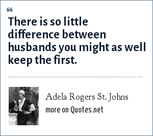 Adela Rogers St. Johns: There is so little difference between husbands you might as well keep the first.
