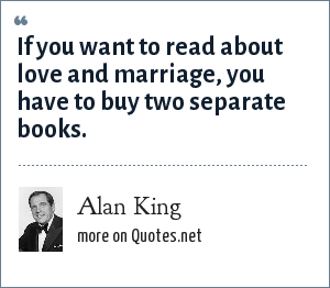 Alan King: If you want to read about love and marriage, you have to buy two separate books.