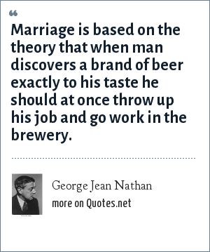 George Jean Nathan: Marriage is based on the theory that when man discovers a brand of beer exactly to his taste he should at once throw up his job and go work in the brewery.
