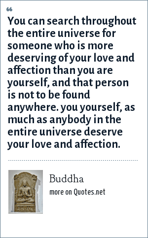 Buddha: You can search throughout the entire universe for someone who is more deserving of your love and affection than you are yourself, and that person is not to be found anywhere. you yourself, as much as anybody in the entire universe deserve your love and affection.