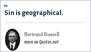 Bertrand Russell: Sin is geographical.