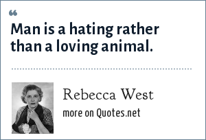 Rebecca West: Man is a hating rather than a loving animal.