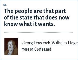Georg Friedrich Wilhelm Hegel: The people are that part of the state that does now know what it wants.