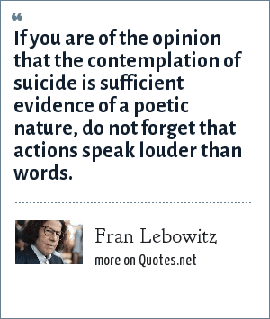 Fran Lebowitz: If you are of the opinion that the contemplation of suicide is sufficient evidence of a poetic nature, do not forget that actions speak louder than words.
