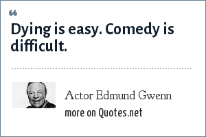 Actor Edmund Gwenn: Dying is easy. Comedy is difficult.