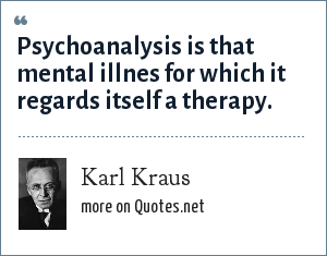 Karl Kraus: Psychoanalysis is that mental illnes for which it regards itself a therapy.