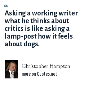 Christopher Hampton: Asking a working writer what he thinks about critics is like asking a lamp-post how it feels about dogs.