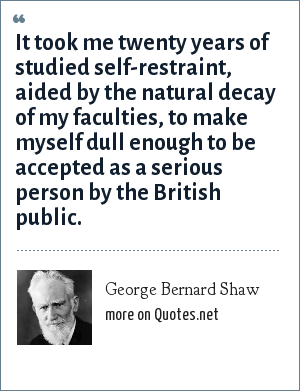 George Bernard Shaw: It took me twenty years of studied self-restraint, aided by the natural decay of my faculties, to make myself dull enough to be accepted as a serious person by the British public.