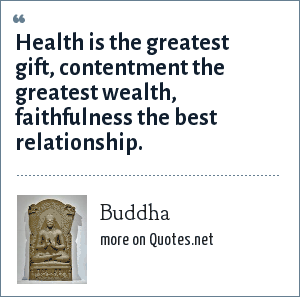 Buddha: Health is the greatest gift, contentment the greatest wealth, faithfulness the best relationship.
