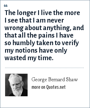 George Bernard Shaw: The longer I live the more I see that I am never wrong about anything, and that all the pains I have so humbly taken to verify my notions have only wasted my time.