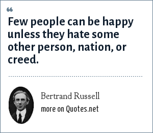 Bertrand Russell: Few people can be happy unless they hate some other person, nation, or creed.