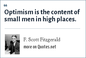 F. Scott Fitzgerald: Optimism is the content of small men in high places.