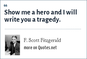 F. Scott Fitzgerald: Show me a hero and I will write you a tragedy.