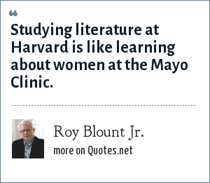 Roy Blount Jr.: Studying literature at Harvard is like learning about women at the Mayo Clinic.