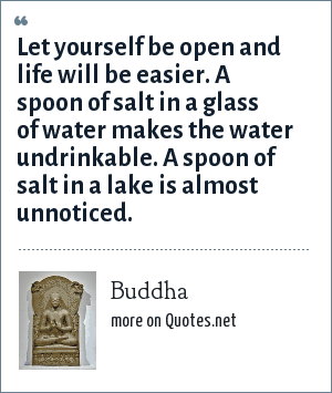 Buddha: Let yourself be open and life will be easier. A spoon of salt in a glass of water makes the water undrinkable. A spoon of salt in a lake is almost unnoticed.