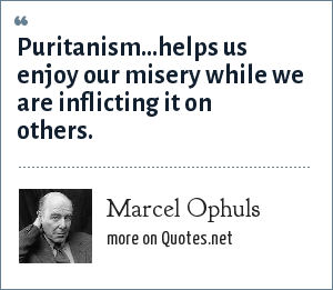 Marcel Ophuls: Puritanism...helps us enjoy our misery while we are inflicting it on others.